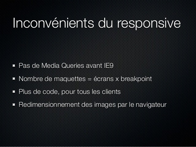Inconvénients du responsive Pas de Media Queries avant IE9 Nombre de maquettes = écrans x breakpoint Plus de code, pour to...