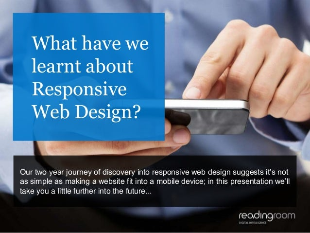 1 What have we learnt about Responsive Web Design? Our two year journey of discovery into responsive web design suggests i...