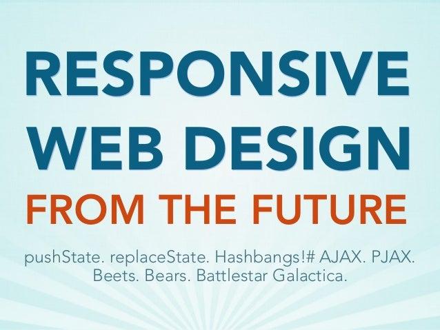 WEB DESIGN FROM THE FUTURE RESPONSIVE pushState. replaceState. Hashbangs!# AJAX. PJAX. Beets. Bears. Battlestar Galactica.