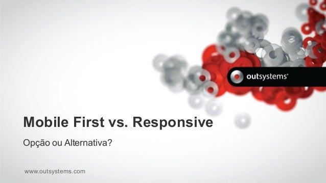 www.outsystems.com Mobile First vs. Responsive Opção ou Alternativa?