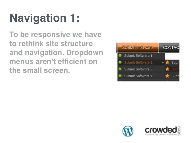 Navigation 1:To be responsive we haveto rethink site structureand navigation. Dropdownmenus arent efficient onthe small scr...