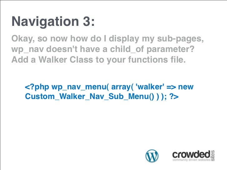 Navigation 3:Okay, so now how do I display my sub-pages,wp_nav doesnt have a child_of parameter?Add a Walker Class to your...
