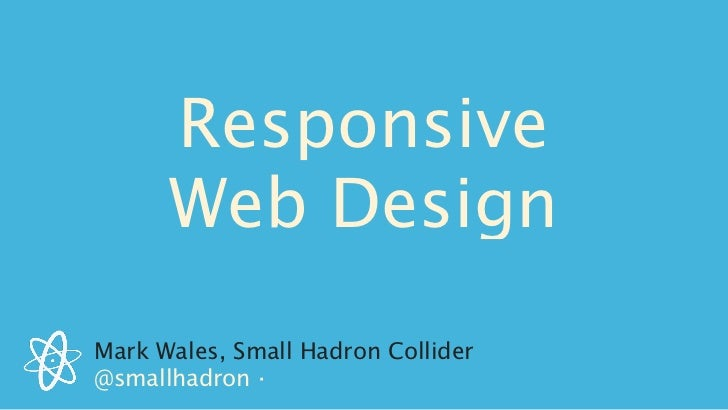 Responsive      Web DesignMark Wales, Small Hadron Collider@smallhadron ·