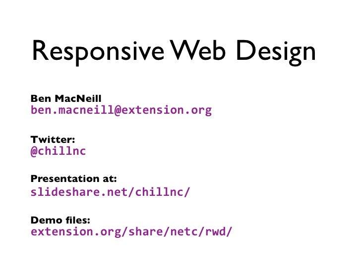Responsive Web DesignBen MacNeillben.macneill@extension.orgTwitter:@chillncPresentation at:slideshare.net/chillnc/Demo file...