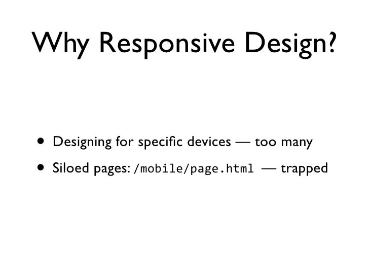 Why Responsive Design?• Designing for specific devices — too many• Siloed pages: /mobile/page.html — trapped