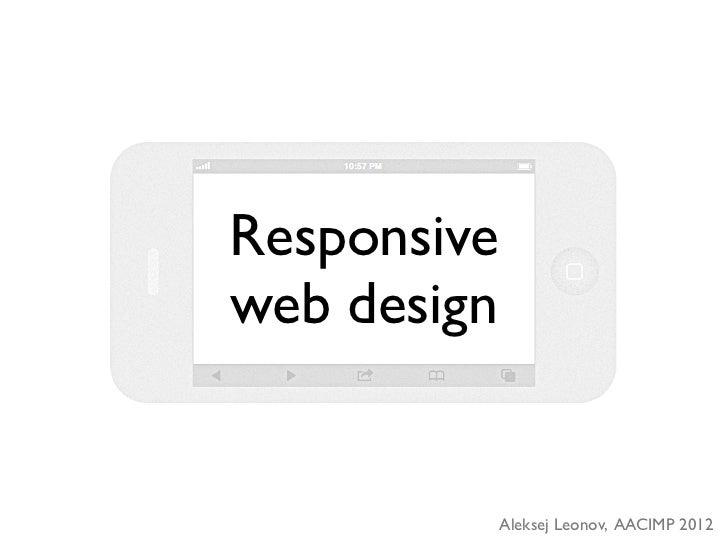 Responsiveweb design             Aleksej Leonov, AACIMP 2012