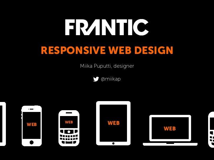 RESPONSIVE WEB DESIGN               Miika Puputti, designer                       @miikapWEB         WEB              WEB ...