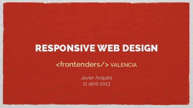 RESPONSIVE WEB DESIGN<frontenders/> VALENCIAJavier Arques11 abril 2013