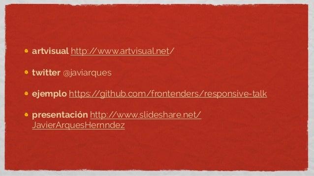 artvisual http://www.artvisual.net/twitter @javiarquesejemplo https://github.com/frontenders/responsive-talkpresentación h...