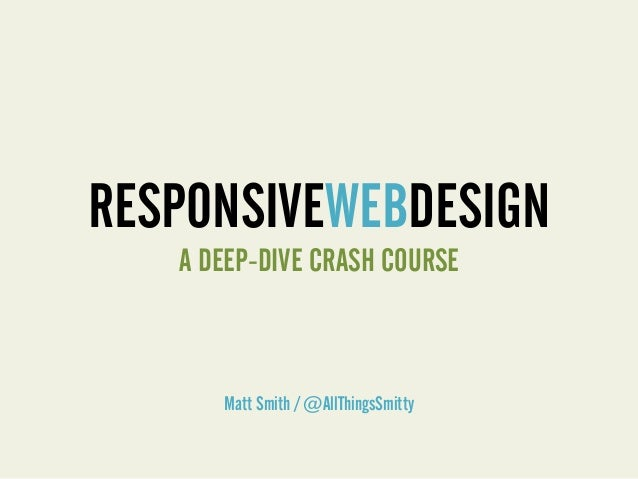 RESPONSIVEWEBDESIGNMatt Smith / @AllThingsSmittyA DEEP-DIVE CRASH COURSE