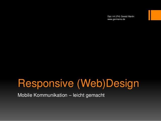 Responsive (Web)Design Mobile Kommunikation – leicht gemacht Dipl.-Inf.(FH) Gerald Martin www.germanis.de