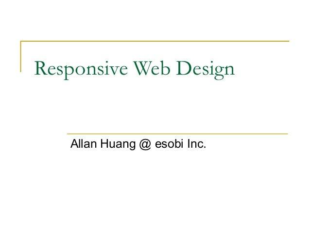 Responsive Web Design  Allan Huang @ esobi Inc.