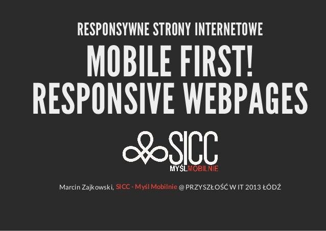 RESPONSYWNE STRONY INTERNETOWE  MOBILE FIRST! RESPONSIVE WEBPAGES Marcin Zajkowski, SICC - Myśl Mobilnie @ PRZYSZŁOŚĆ W IT...