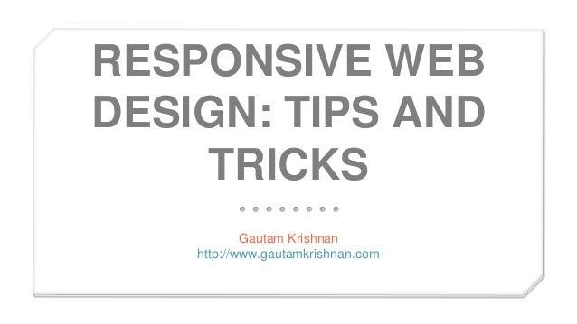RESPONSIVE WEB DESIGN: TIPS AND TRICKS Gautam Krishnan http://www.gautamkrishnan.com