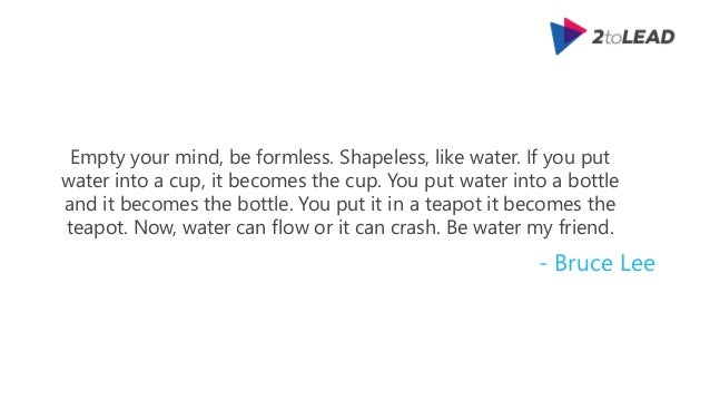 Empty your mind, be formless. Shapeless, like water. If you put water into a cup, it becomes the cup. You put water into a...