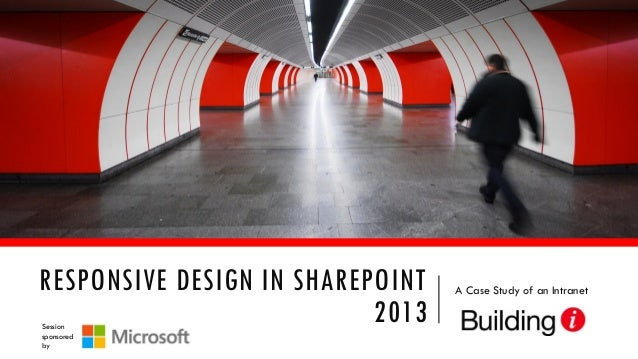 RESPONSIVE DESIGN IN SHAREPOINT 2013 Session sponsored by  A Case Study of an Intranet