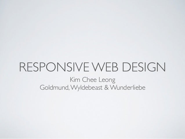 RESPONSIVE WEB DESIGN           Kim Chee Leong  Goldmund, Wyldebeast & Wunderliebe