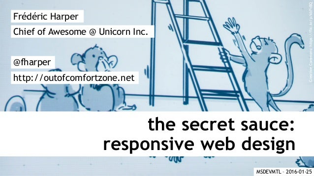 the secret sauce: responsive web design Frédéric Harper @fharper http://outofcomfortzone.net Chief of Awesome @ Unicorn In...