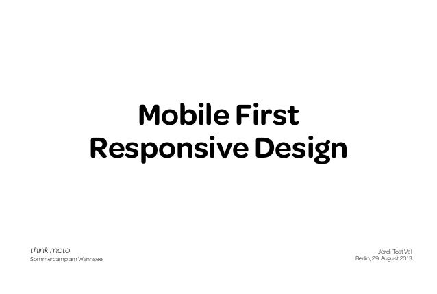 Mobile First Responsive Design  think moto Sommercamp am Wannsee  Jordi Tost Val Berlin, 29. August 2013