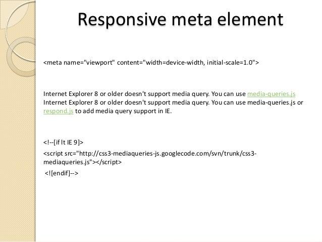"Responsive meta element <meta name=""viewport"" content=""width=device-width, initial-scale=1.0"">  Internet Explorer 8 or old..."
