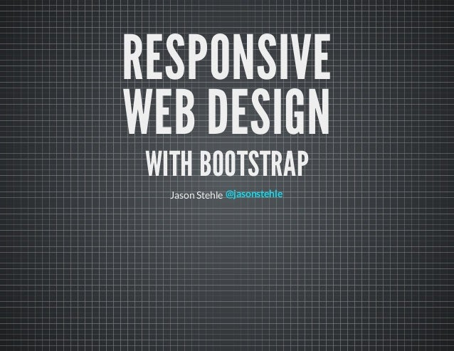 RESPONSIVEWEB DESIGN WITH BOOTSTRAP   Jason Stehle @jasonstehle