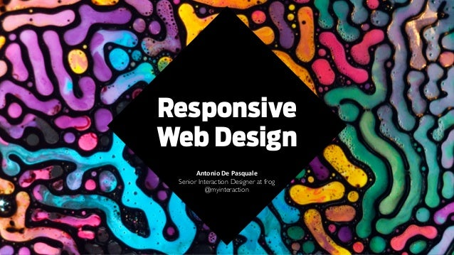 Responsive Web Design Antonio	   De	   Pasquale	    Senior Interaction Designer at frog	  @myinteraction	  ! ! ! !