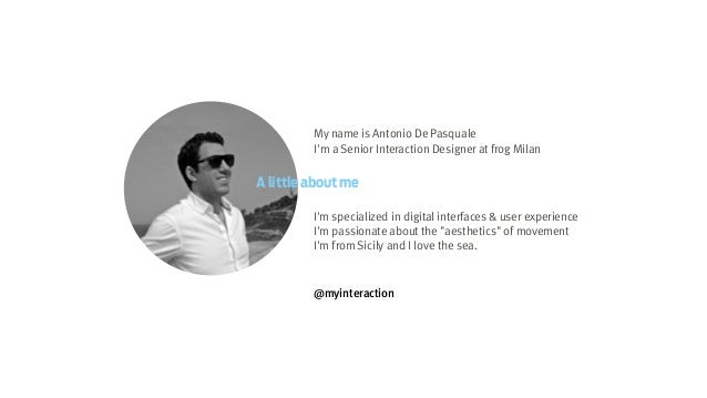 My name is Antonio De Pasquale I'm a Senior Interaction Designer at frog Milan ! ! ! A little about me I'm specialized in ...