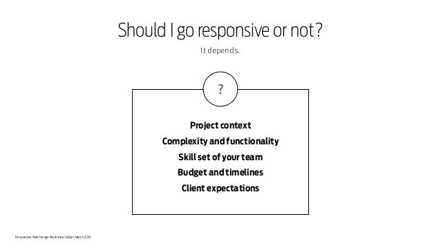 Responsive Web Design Workshop | Milan March 2014 Should I go responsive or not? Project context Complexity and functional...