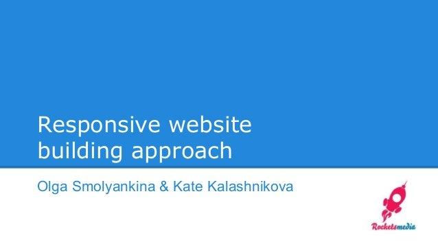 Responsive website building approach Olga Smolyankina & Kate Kalashnikova