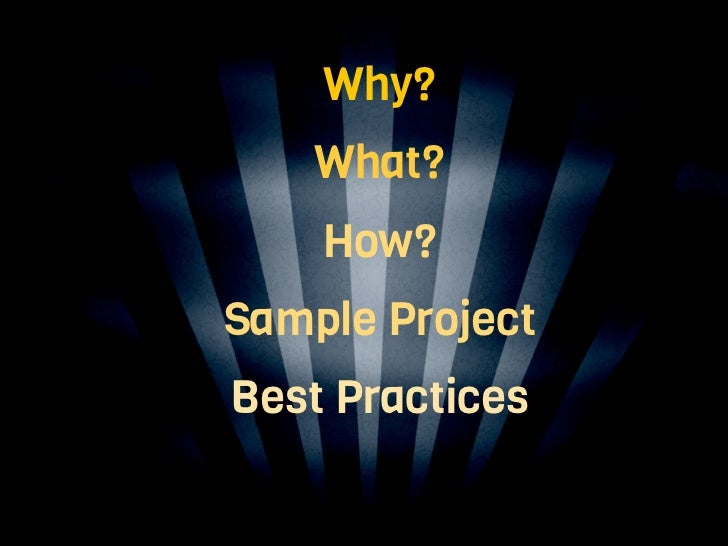 Why?     What?     How? Sample Project Best PracticesTesting and Tools