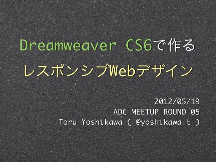 Dreamweaver CS6で作るレスポンシブWebデザイン                        2012/05/19               ADC MEETUP ROUND 05   Toru Yoshikawa ( @yo...
