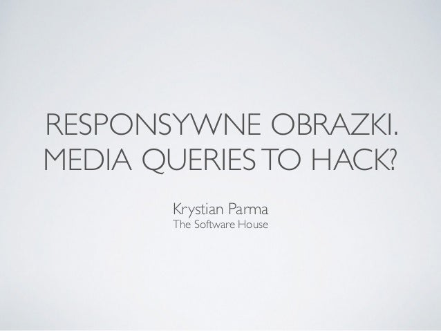 RESPONSYWNE OBRAZKI. MEDIA QUERIESTO HACK? Krystian Parma The Software House