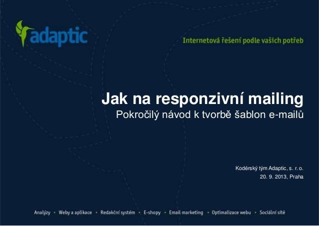 Kodérský tým Adaptic, s. r. o. 20. 9. 2013, Praha Jak na responzivní mailing Pokročilý návod k tvorbě šablon e-mailů