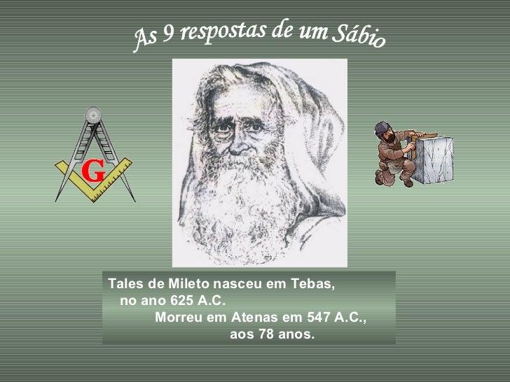 As 9 respostas de um Sábio Tales de Mileto nasceu em Tebas,  no ano 625 A.C.  Morreu em Atenas em 547 A.C.,  aos 78 anos.