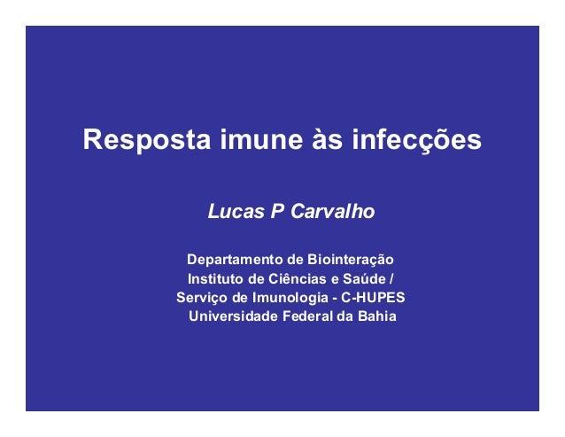 Resposta imune às infecções Lucas P Carvalho Departamento de Biointeração Instituto de Ciências e Saúde / Serviço de Imuno...