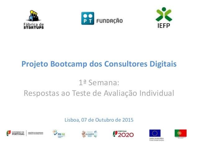 Projeto Bootcamp dos Consultores Digitais 1ª Semana: Respostas ao Teste de Avaliação Individual Lisboa, 07 de Outubro de 2...