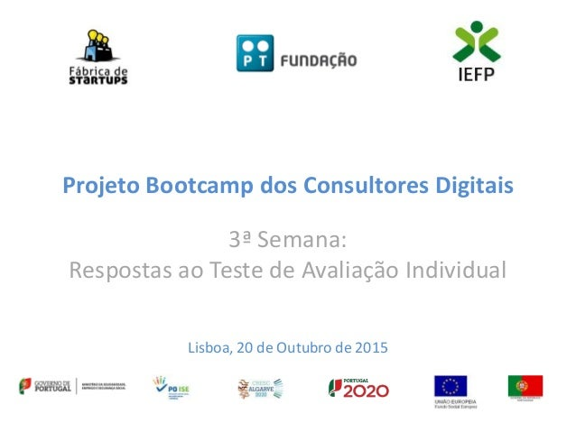 Projeto Bootcamp dos Consultores Digitais 3ª Semana: Respostas ao Teste de Avaliação Individual Lisboa, 20 de Outubro de 2...