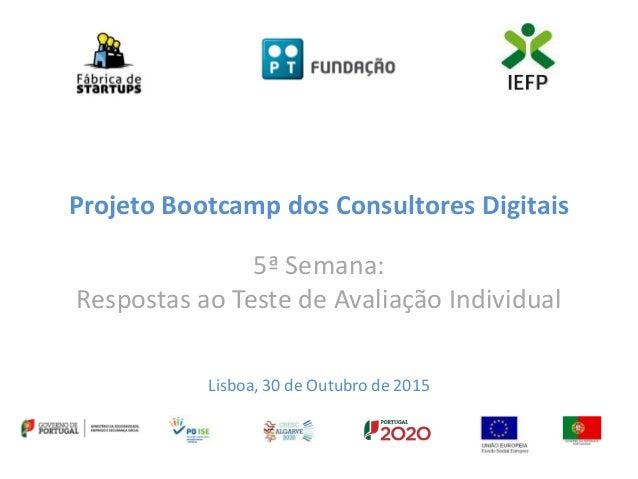 Projeto Bootcamp dos Consultores Digitais 5ª Semana: Respostas ao Teste de Avaliação Individual Lisboa, 30 de Outubro de 2...