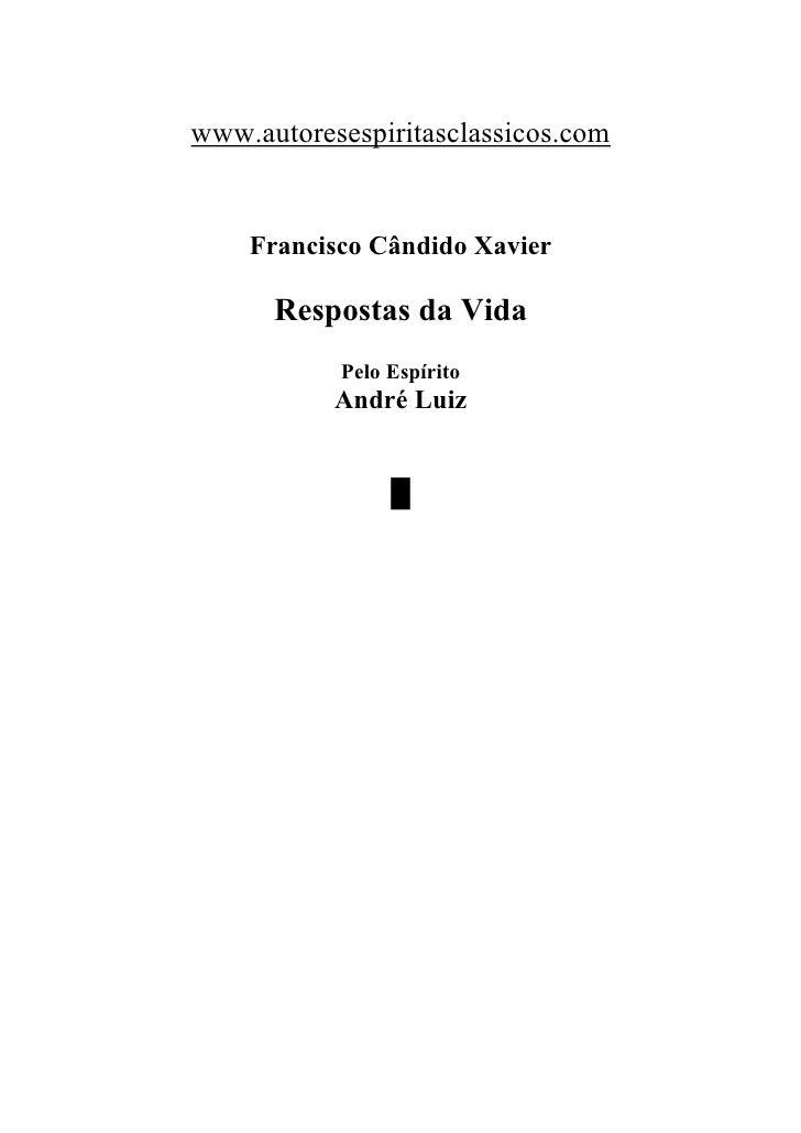 www.autoresespiritasclassicos.com    Francisco Cândido Xavier      Respostas da Vida           Pelo Espírito           And...