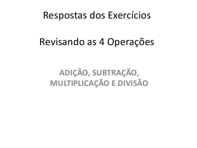 Respostas dos ExercíciosRevisando as 4 OperaçõesADIÇÃO, SUBTRAÇÃO,MULTIPLICAÇÃO E DIVISÃO