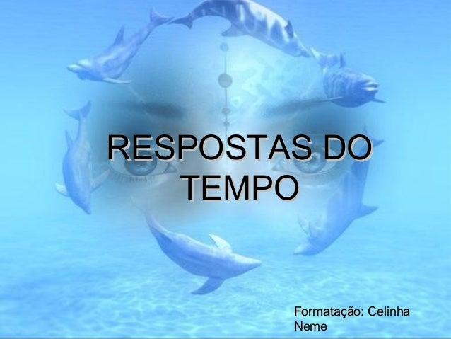 RESPOSTAS DORESPOSTAS DO TEMPOTEMPO Formatação: CelinhaFormatação: Celinha NemeNeme