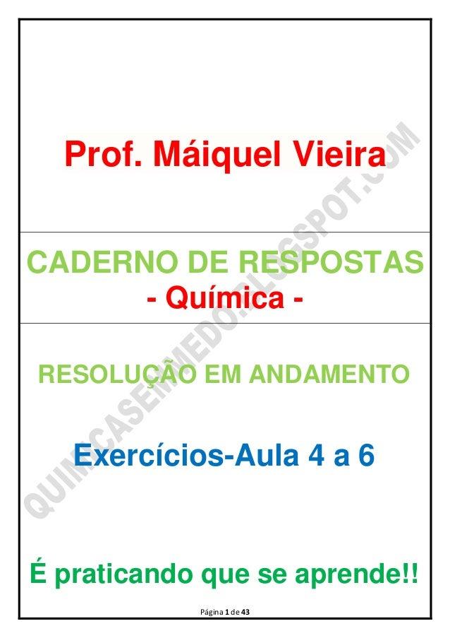 Página 1 de 43Prof. Máiquel VieiraCADERNO DE RESPOSTAS- Química -RESOLUÇÃO EM ANDAMENTOExercícios-Aula 4 a 6É praticando q...