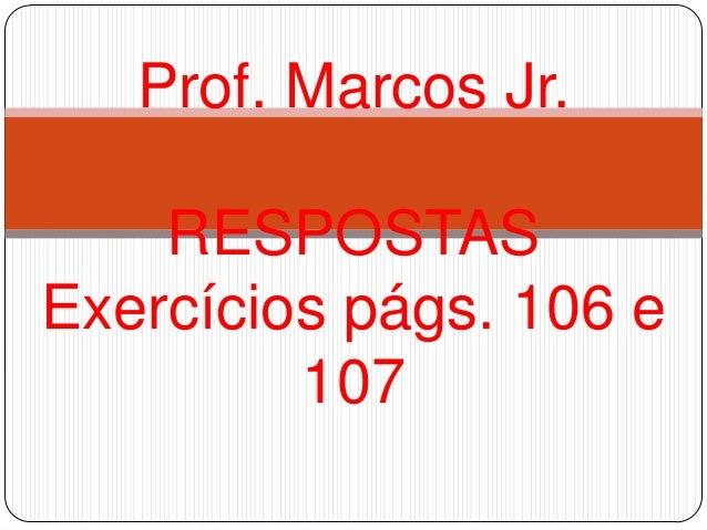 RESPOSTASExercícios págs. 106 e107Prof. Marcos Jr.
