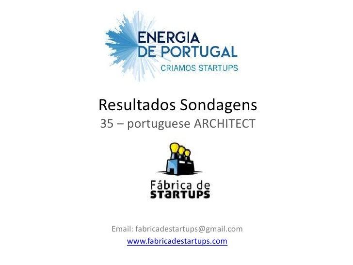 Resultados Sondagens35 – portuguese ARCHITECT Email: fabricadestartups@gmail.com    www.fabricadestartups.com