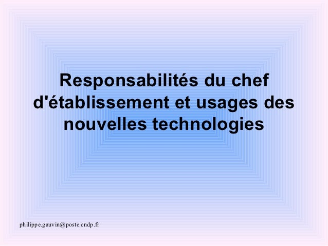 Responsabilités du chef    détablissement et usages des        nouvelles technologiesphilippe.gauvin@poste.cndp.fr