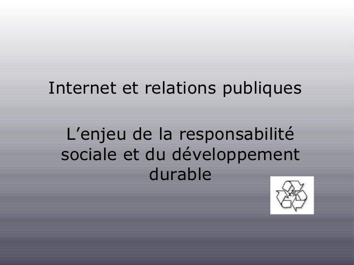 Internet et relations publiques <ul><li>L'enjeu de la responsabilité sociale et du développement durable </li></ul>