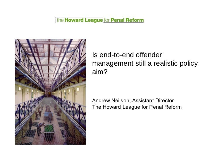 Is end-to-end offender management still a realistic policy aim? Andrew Neilson, Assistant Director The Howard League for P...