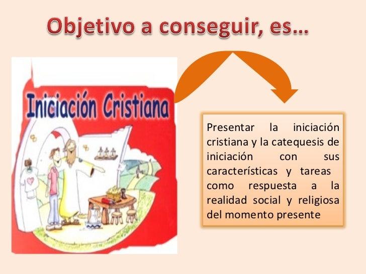 Presentar la iniciación cristiana y la catequesis de iniciación con sus características y tareas  como respuesta a la real...