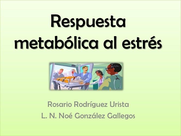 Respuestametabólica al estrés     Rosario Rodríguez Urista   L. N. Noé González Gallegos