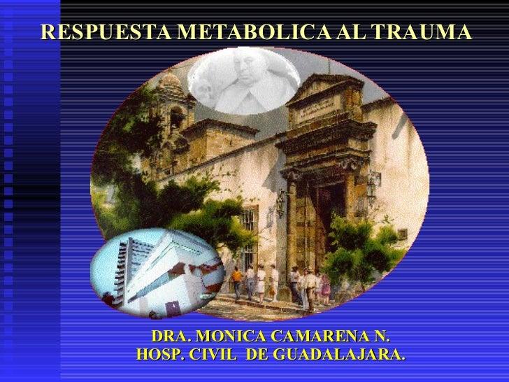RESPUESTA METABOLICA AL TRAUMA DRA. MONICA CAMARENA N. HOSP. CIVIL  DE GUADALAJARA.
